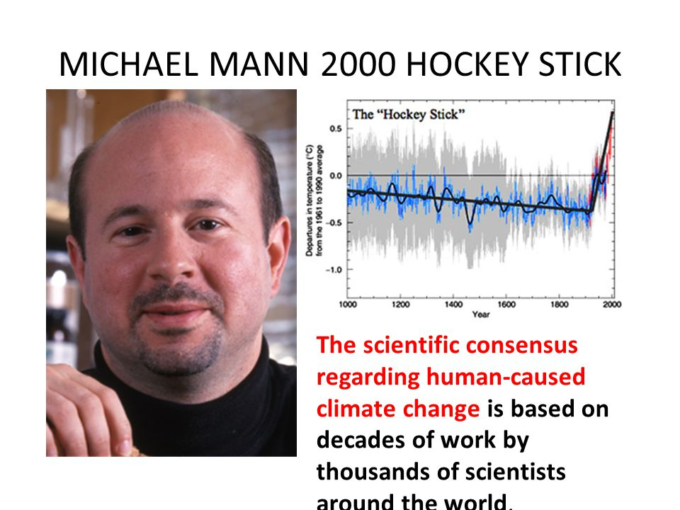 MICHAEL MANN 2000 HOCKEY STICK The scientific consensus regarding human-caused climate change is based on decades of work by thousands of scientists a