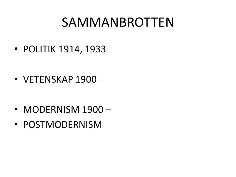 SAMMANBROTTEN POLITIK 1914, 1933 VETENSKAP 1900 - MODERNISM 1900 – POSTMODERNISM