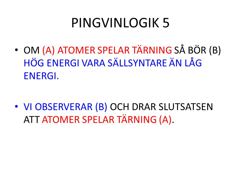 PINGVINLOGIK 5 OM (A) ATOMER SPELAR TÄRNING SÅ BÖR (B) HÖG ENERGI VARA SÄLLSYNTARE ÄN LÅG ENERGI. VI OBSERVERAR (B) OCH DRAR SLUTSATSEN ATT ATOMER SPE