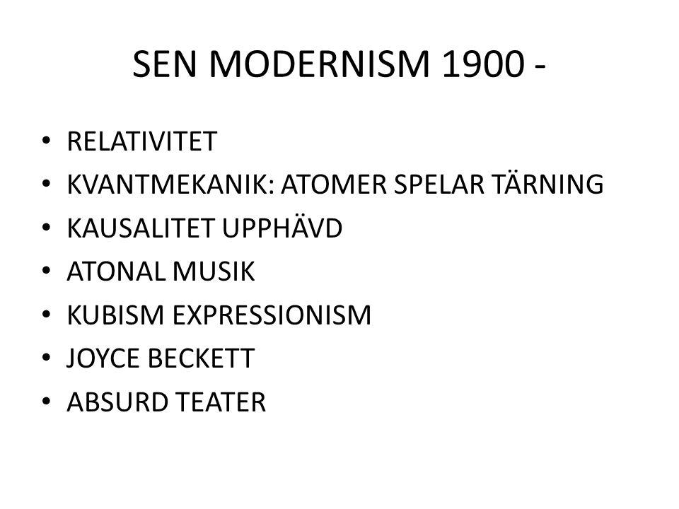 SEN MODERNISM 1900 - RELATIVITET KVANTMEKANIK: ATOMER SPELAR TÄRNING KAUSALITET UPPHÄVD ATONAL MUSIK KUBISM EXPRESSIONISM JOYCE BECKETT ABSURD TEATER
