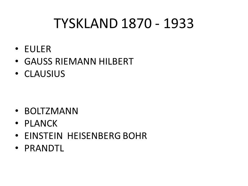 TYSKLAND 1870 - 1933 EULER GAUSS RIEMANN HILBERT CLAUSIUS BOLTZMANN PLANCK EINSTEIN HEISENBERG BOHR PRANDTL