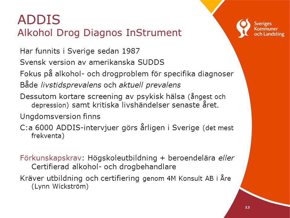 13 ADDIS Alkohol Drog Diagnos InStrument Har funnits i Sverige sedan 1987 Svensk version av amerikanska SUDDS Fokus på alkohol- och drogproblem för specifika diagnoser Både livstidsprevalens och aktuell prevalens Dessutom kortare screening av psykisk hälsa (ångest och depression) samt kritiska livshändelser senaste året.