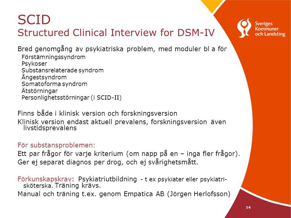 14 SCID Structured Clinical Interview for DSM-IV Bred genomgång av psykiatriska problem, med moduler bl a för Förstämningssyndrom Psykoser Substansrelaterade syndrom Ångestsyndrom Somatoforma syndrom Ätstörningar Personlighetsstörningar (i SCID-II) Finns både i klinisk version och forskningsversion Klinisk version endast aktuell prevalens, forskningsversion även livstidsprevalens För substansproblemen: Ett par frågor för varje kriterium (om napp på en – inga fler frågor).