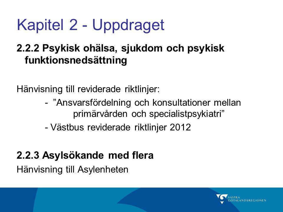 Kapitel 2 - Uppdraget 2.2.2 Psykisk ohälsa, sjukdom och psykisk funktionsnedsättning Hänvisning till reviderade riktlinjer: - Ansvarsfördelning och konsultationer mellan primärvården och specialistpsykiatri - Västbus reviderade riktlinjer 2012 2.2.3 Asylsökande med flera Hänvisning till Asylenheten