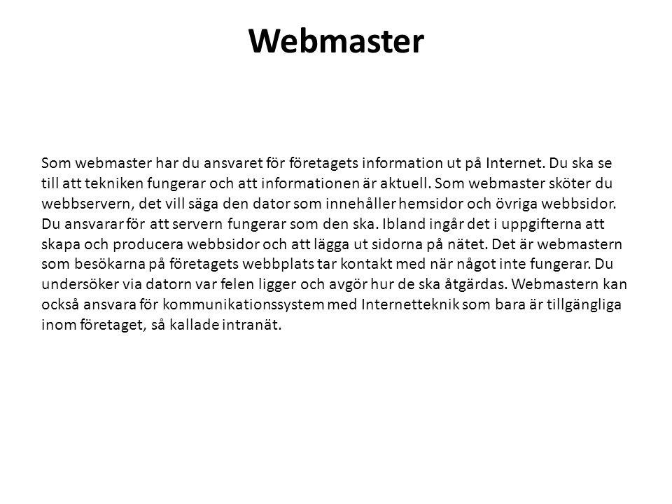 Webmaster Som webmaster har du ansvaret för företagets information ut på Internet. Du ska se till att tekniken fungerar och att informationen är aktue