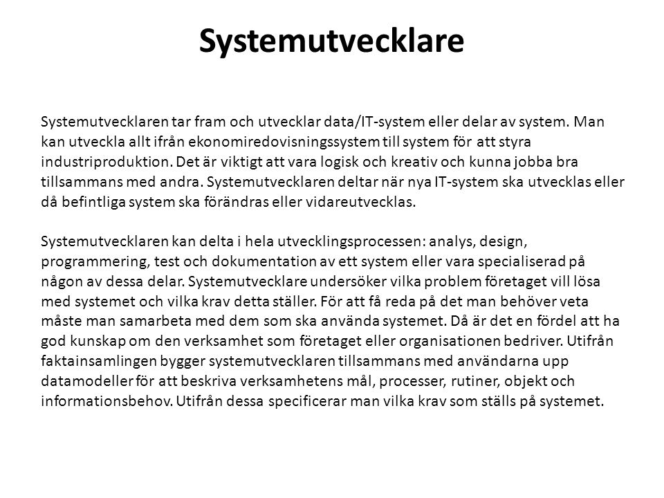 Systemutvecklare Systemutvecklaren tar fram och utvecklar data/IT-system eller delar av system. Man kan utveckla allt ifrån ekonomiredovisningssystem