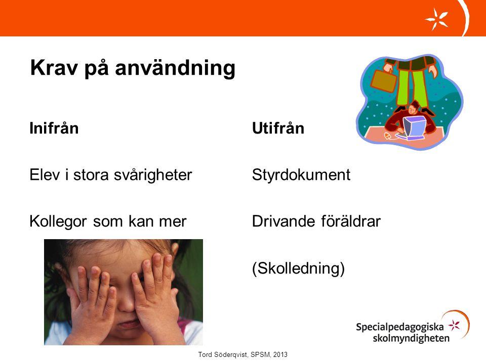 Krav på användning Inifrån Elev i stora svårigheter Kollegor som kan mer Utifrån Styrdokument Drivande föräldrar (Skolledning) Tord Söderqvist, SPSM,