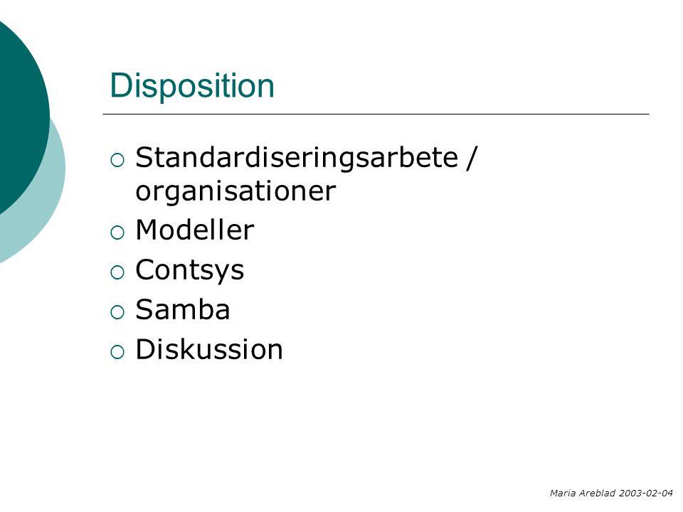 Disposition  Standardiseringsarbete / organisationer  Modeller  Contsys  Samba  Diskussion Maria Areblad 2003-02-04