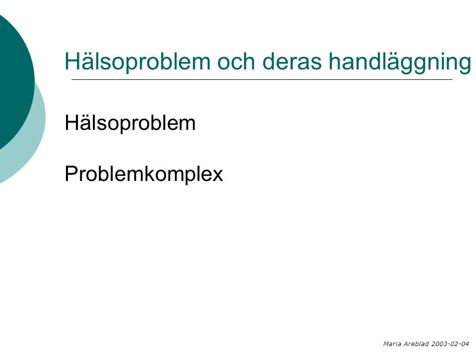 Hälsoproblem och deras handläggning Hälsoproblem Problemkomplex Maria Areblad 2003-02-04