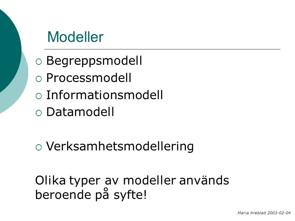  Begreppsmodell  Processmodell  Informationsmodell  Datamodell  Verksamhetsmodellering Olika typer av modeller används beroende på syfte! Maria A