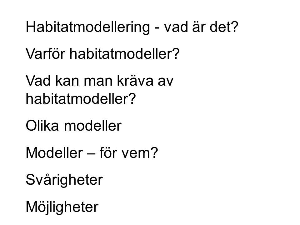 Habitatmodellering - vad är det? Varför habitatmodeller? Vad kan man kräva av habitatmodeller? Olika modeller Modeller – för vem? Svårigheter Möjlighe