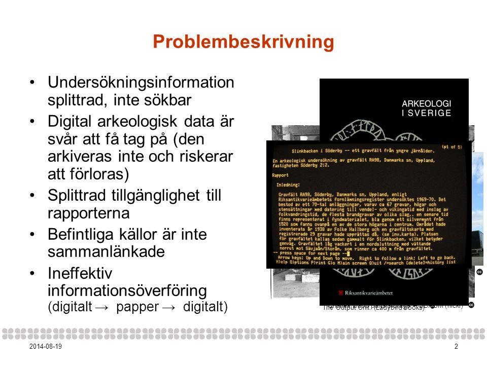 22014-08-19 Problembeskrivning Undersökningsinformation splittrad, inte sökbar Digital arkeologisk data är svår att få tag på (den arkiveras inte och riskerar att förloras) Splittrad tillgänglighet till rapporterna Befintliga källor är inte sammanlänkade Ineffektiv informationsöverföring (digitalt → papper → digitalt) How It Works – The Computer.