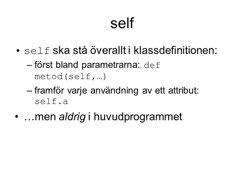 self self ska stå överallt i klassdefinitionen: –först bland parametrarna: def metod(self,…) –framför varje användning av ett attribut: self.a …men al