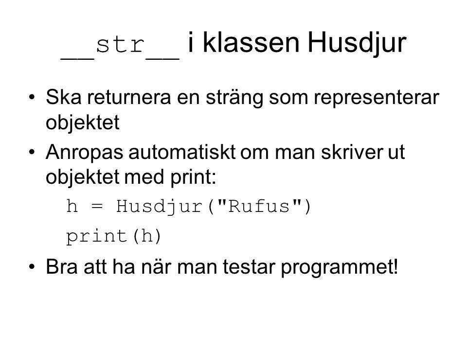 __str__ i klassen Husdjur Ska returnera en sträng som representerar objektet Anropas automatiskt om man skriver ut objektet med print: h = Husdjur(