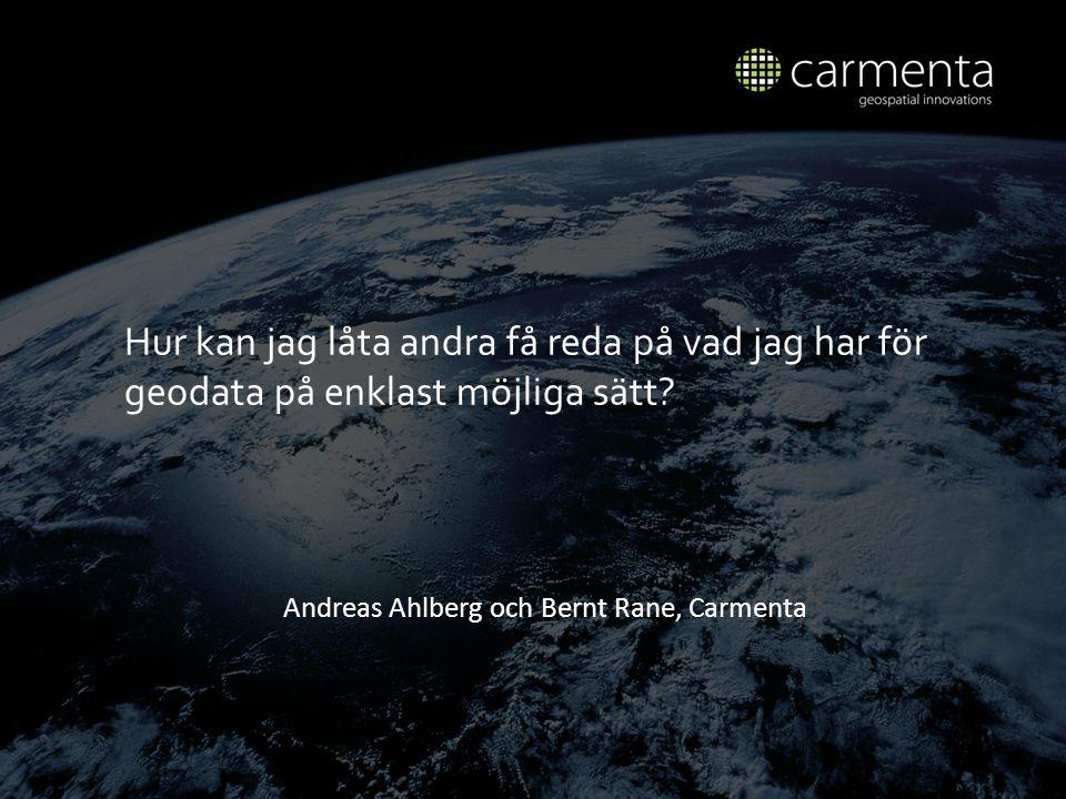 Andreas Ahlberg och Bernt Rane, Carmenta Hur kan jag l å ta andra f å reda p å vad jag har f ö r geodata p å enklast m ö jliga s ä tt?