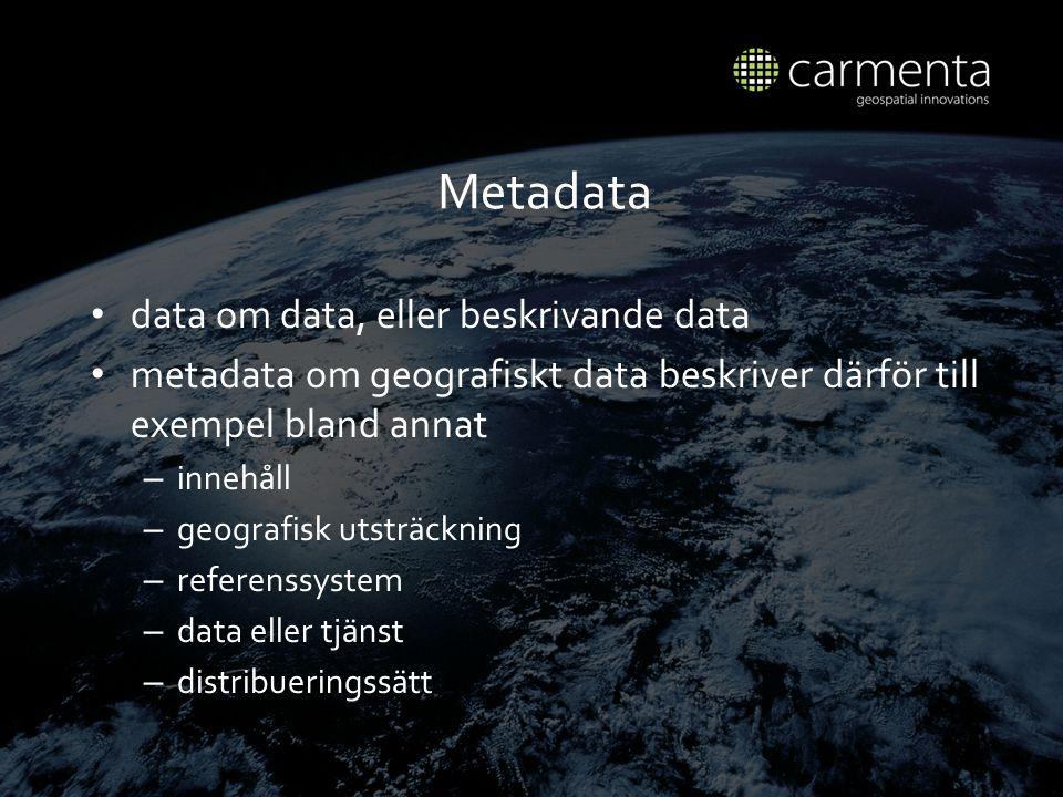 Metadata data om data, eller beskrivande data metadata om geografiskt data beskriver d ä rf ö r till exempel bland annat – inneh å ll – geografisk utstr ä ckning – referenssystem – data eller tj ä nst – distribueringss ä tt