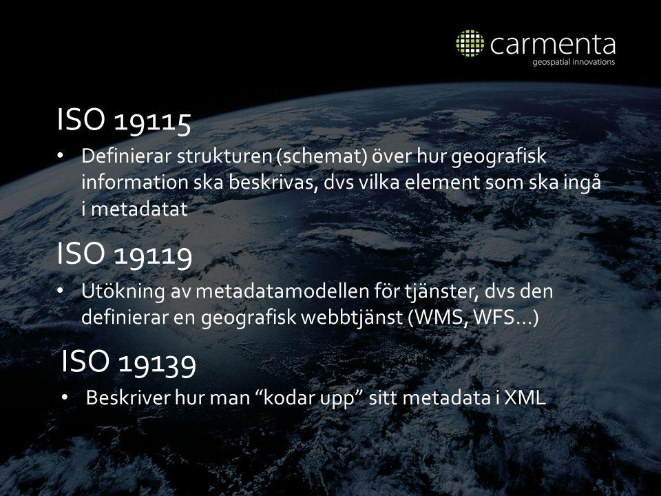 ISO 19115 Definierar strukturen (schemat) ö ver hur geografisk information ska beskrivas, dvs vilka element som ska ing å i metadatat ISO 19119 Utökning av metadatamodellen för tjänster, dvs den definierar en geografisk webbtjänst (WMS, WFS…) ISO 19139 Beskriver hur man kodar upp sitt metadata i XML