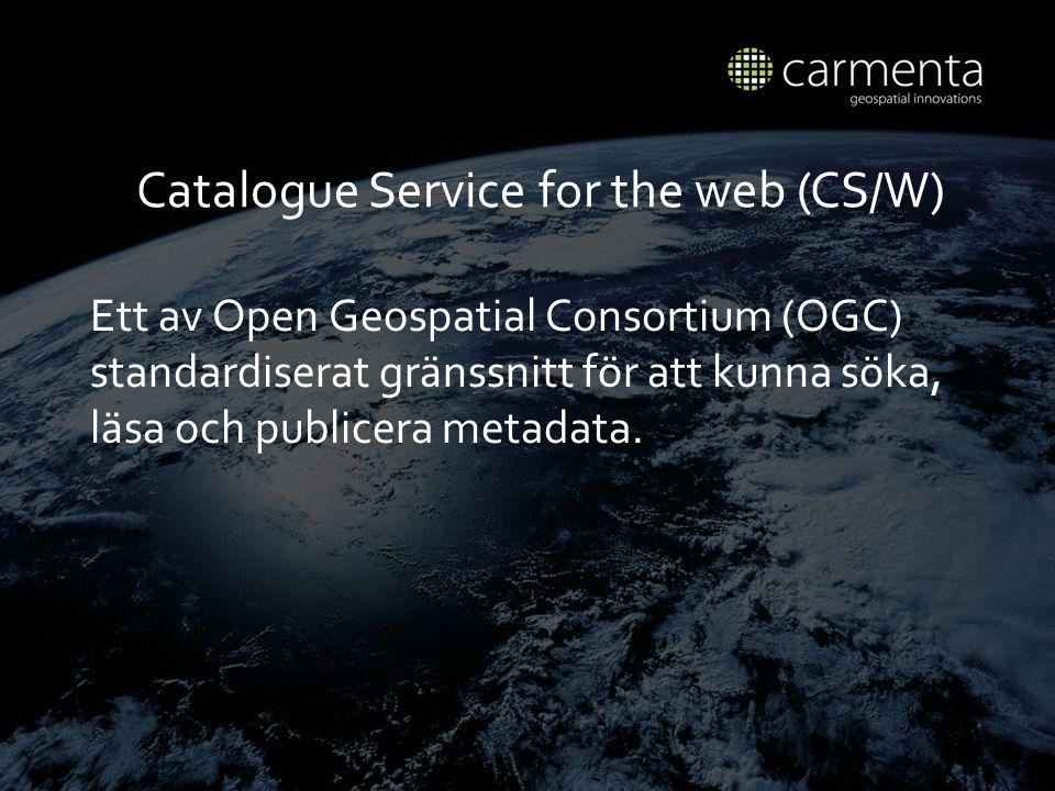Catalogue Service for the web (CS/W) Ett av Open Geospatial Consortium (OGC) standardiserat gr ä nssnitt f ö r att kunna s ö ka, l ä sa och publicera metadata.