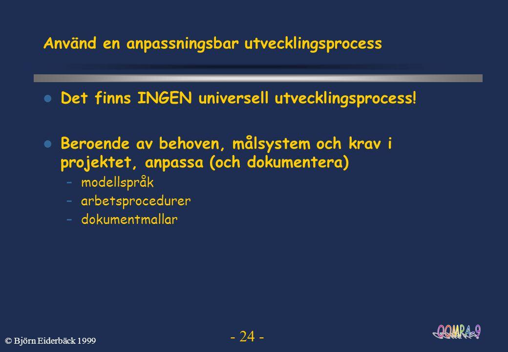 - 24 - © Björn Eiderbäck 1999 Använd en anpassningsbar utvecklingsprocess Det finns INGEN universell utvecklingsprocess! Beroende av behoven, målsyste