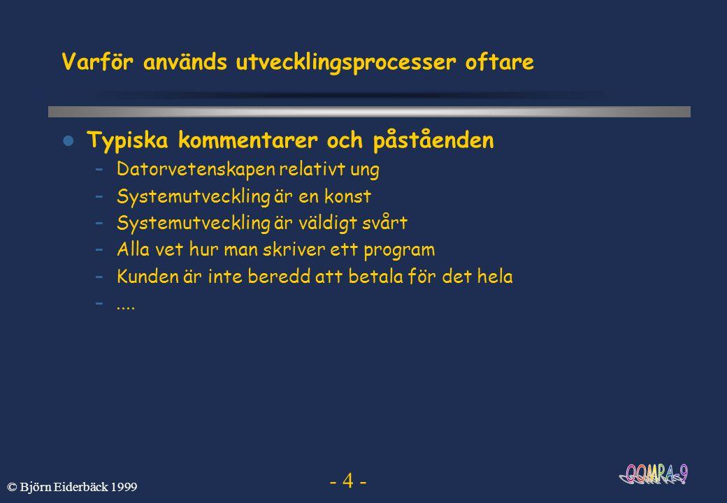 - 4 - © Björn Eiderbäck 1999 Varför används utvecklingsprocesser oftare Typiska kommentarer och påståenden –Datorvetenskapen relativt ung –Systemutvec