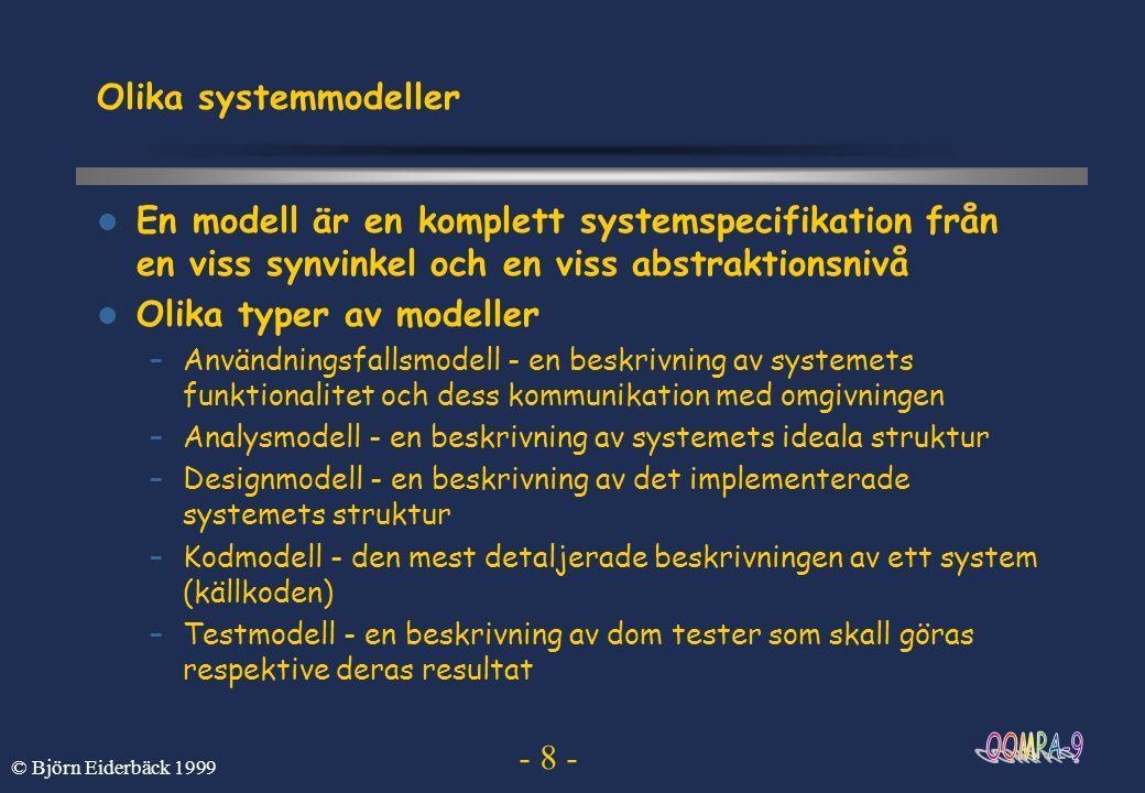 - 19 - © Björn Eiderbäck 1999 Kravanalysprocess Formulera funktionella krav –komplettera, ommöblera tjänster och deras innehåll –definiera ett gränssnitt mot systemet –validera krav ( skriv ett kontrakt med kunden ) Involvera kunden och slutanvändare i utvecklingsarbetet Utveckla användningsfallsmodeller –används i kommunikation med kunder och användare –grund för att strukturera system samt för testning –grund för planering samt beräkningar av omfattning och tid –används för att spåra vägen från krav till kod