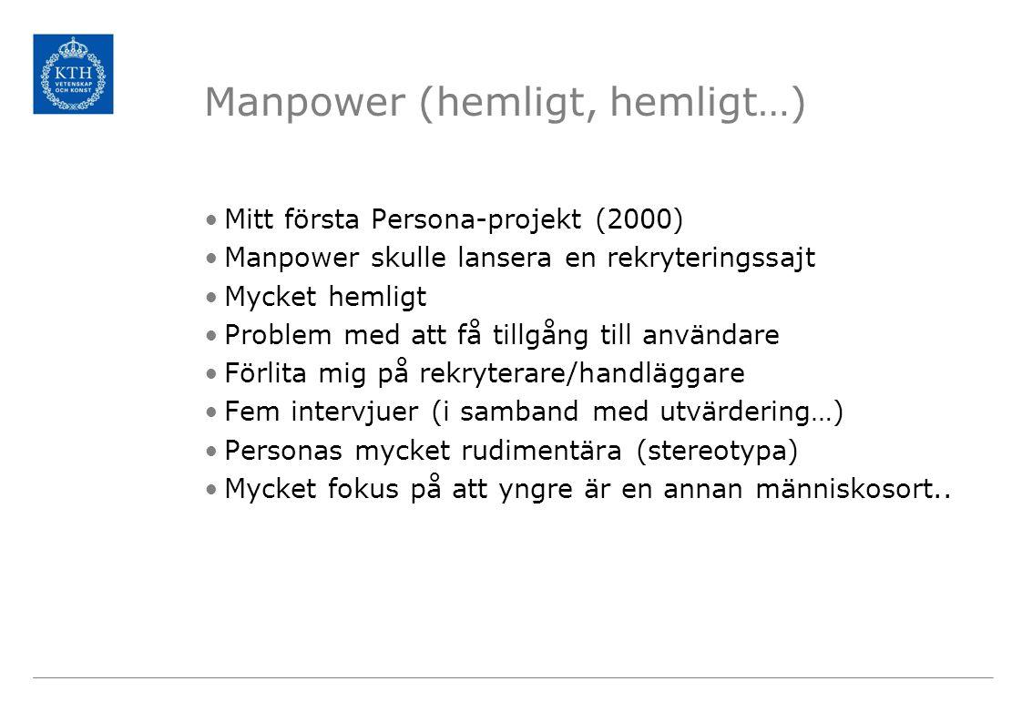 Manpower (hemligt, hemligt…) Mitt första Persona-projekt (2000) Manpower skulle lansera en rekryteringssajt Mycket hemligt Problem med att få tillgång till användare Förlita mig på rekryterare/handläggare Fem intervjuer (i samband med utvärdering…) Personas mycket rudimentära (stereotypa) Mycket fokus på att yngre är en annan människosort..