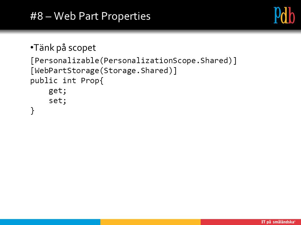#8 – Web Part Properties Tänk på scopet [Personalizable(PersonalizationScope.Shared)] [WebPartStorage(Storage.Shared)] public int Prop{ get; set; }