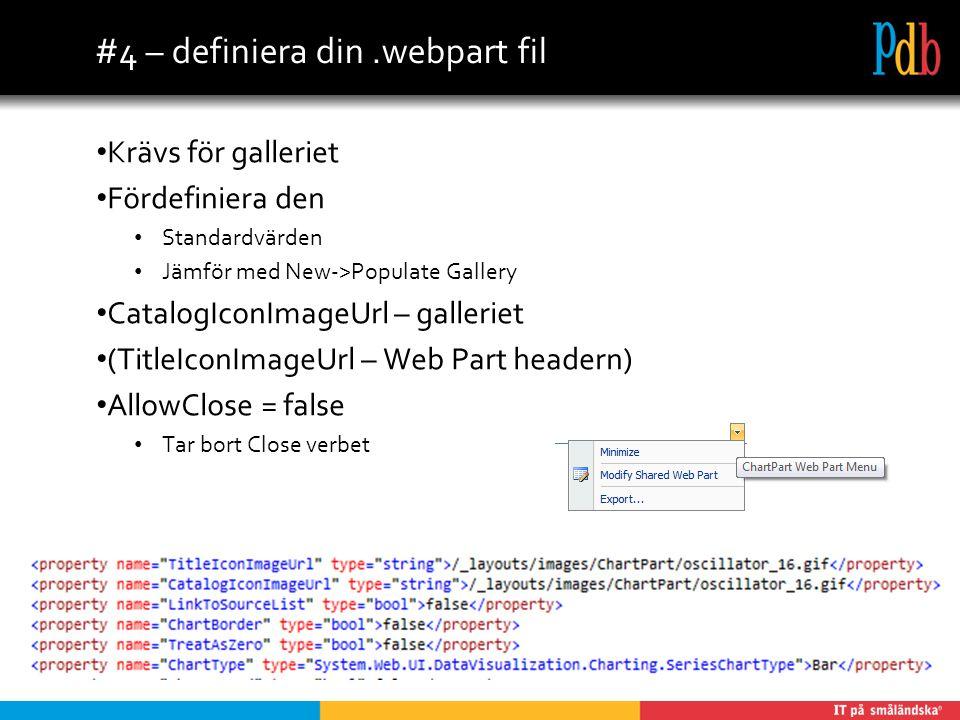 #4 – definiera din.webpart fil Krävs för galleriet Fördefiniera den Standardvärden Jämför med New->Populate Gallery CatalogIconImageUrl – galleriet (TitleIconImageUrl – Web Part headern) AllowClose = false Tar bort Close verbet