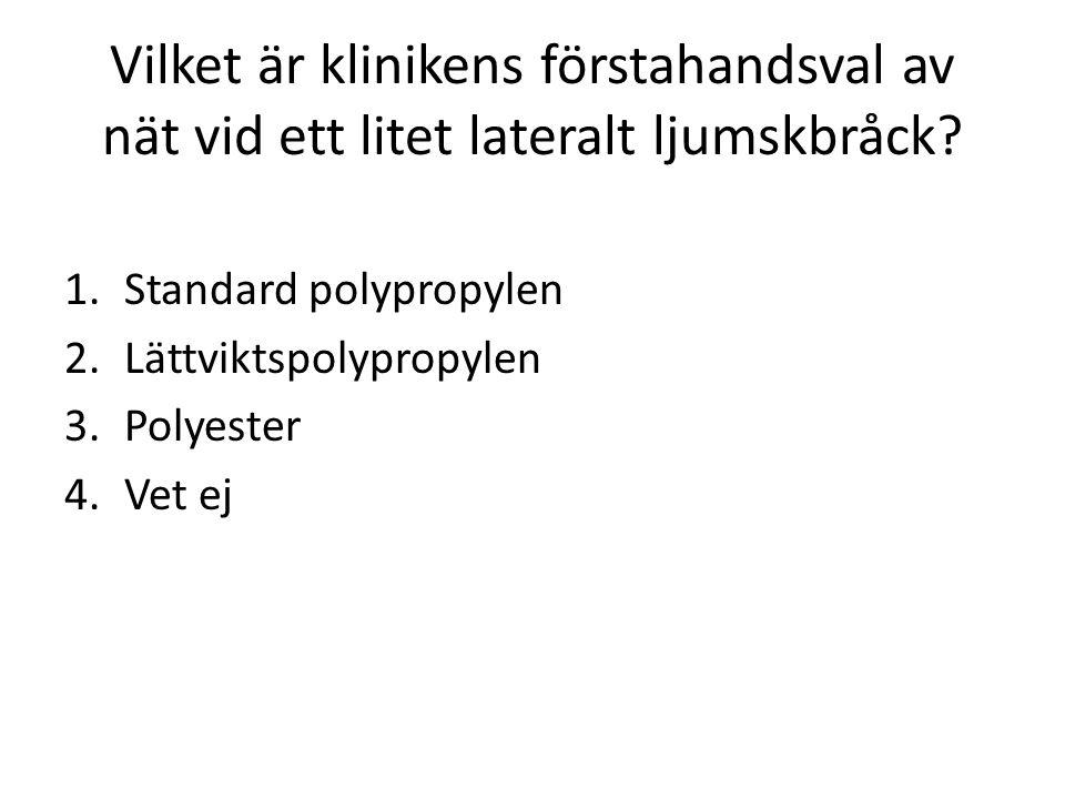 Vilket är klinikens förstahandsval av nät vid ett litet lateralt ljumskbråck? 1.Standard polypropylen 2.Lättviktspolypropylen 3.Polyester 4.Vet ej