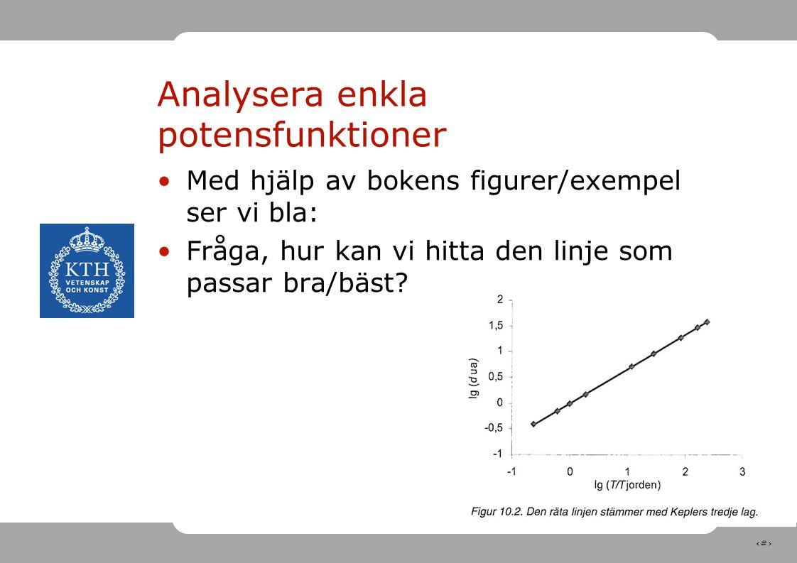 9 Analysera enkla potensfunktioner Med hjälp av bokens figurer/exempel ser vi bla: Fråga, hur kan vi hitta den linje som passar bra/bäst?