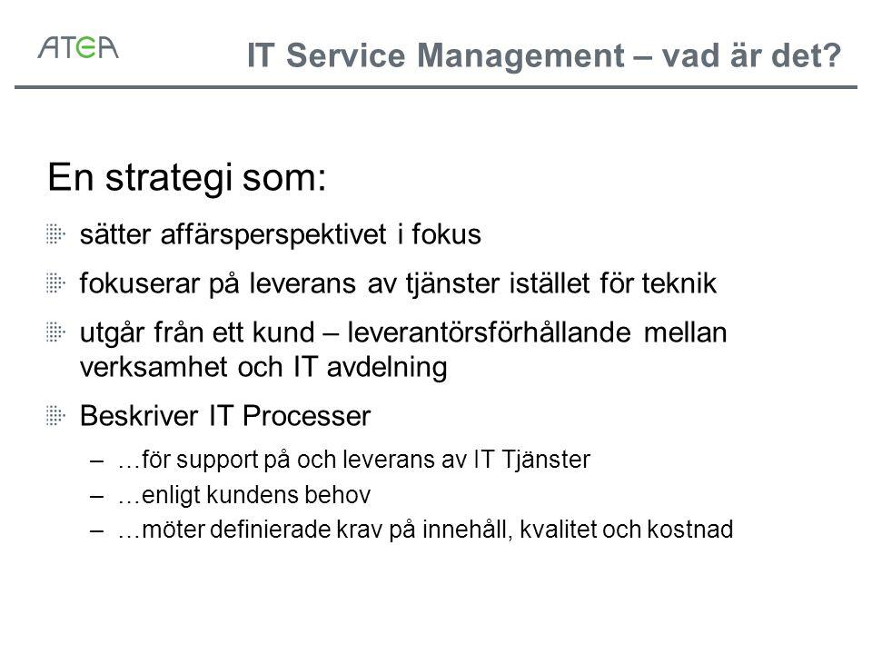 IT Service Management – vad är det? En strategi som: sätter affärsperspektivet i fokus fokuserar på leverans av tjänster istället för teknik utgår frå