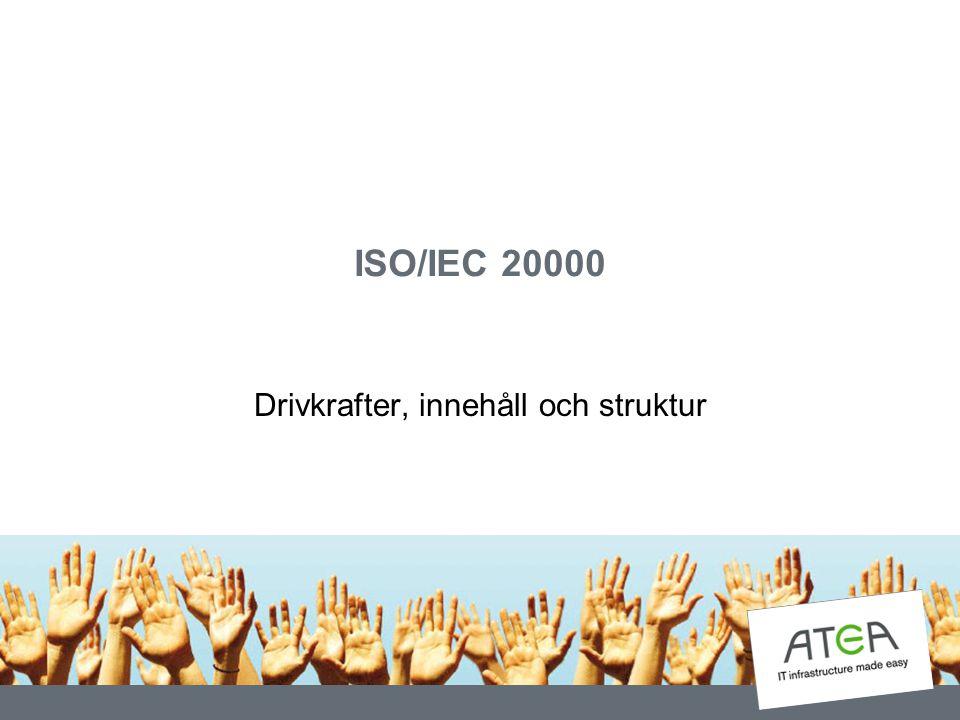 Några drivkrafter till standarden Behov av formell, internationell kvalitetssäkring av hur IT tjänster levereras Att kunna certifiera en organisation Att få verksamhetsledningen att tar ansvar Ett sätt att kunna utvärdera och välja leverantörer och partners Att i framtida upphandlingar kunna ställa krav på ISO/IEC 20000-certifiering av leverantörer, konsulter
