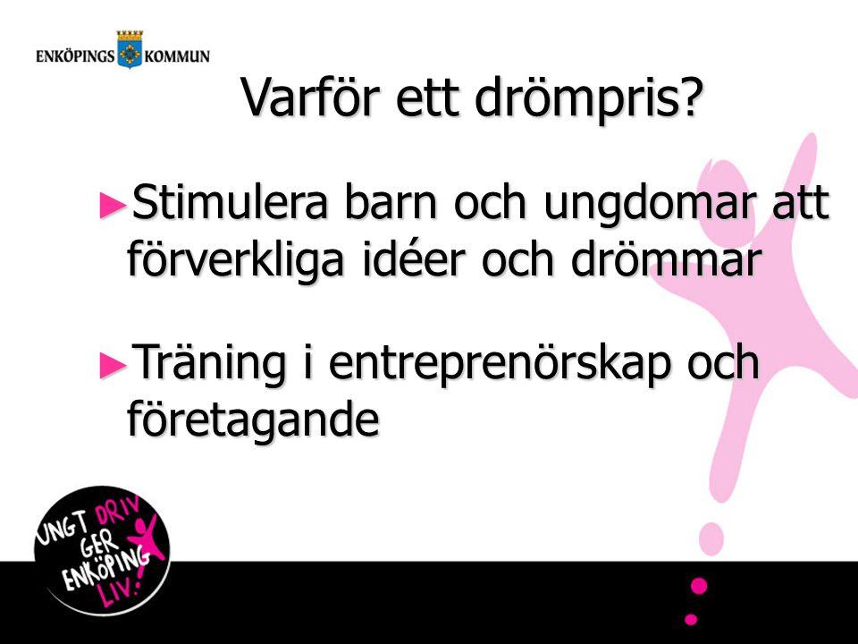 Varför ett drömpris? ► Stimulera barn och ungdomar att förverkliga idéer och drömmar ► Träning i entreprenörskap och företagande