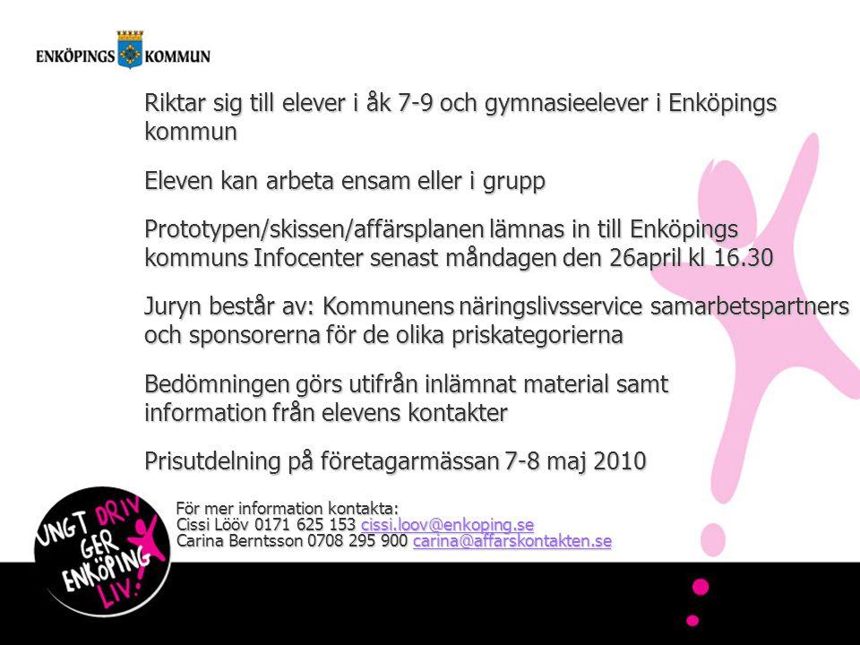 Riktar sig till elever i åk 7-9 och gymnasieelever i Enköpings kommun Eleven kan arbeta ensam eller i grupp Prototypen/skissen/affärsplanen lämnas in till Enköpings kommuns Infocenter senast måndagen den 26april kl 16.30 Juryn består av: Kommunens näringslivsservice samarbetspartners och sponsorerna för de olika priskategorierna Bedömningen görs utifrån inlämnat material samt information från elevens kontakter Prisutdelning på företagarmässan 7-8 maj 2010 För mer information kontakta: Cissi Lööv 0171 625 153 cissi.loov@enkoping.se Carina Berntsson 0708 295 900 carina@affarskontakten.se För mer information kontakta: Cissi Lööv 0171 625 153 cissi.loov@enkoping.se Carina Berntsson 0708 295 900 carina@affarskontakten.secissi.loov@enkoping.secarina@affarskontakten.secissi.loov@enkoping.secarina@affarskontakten.se