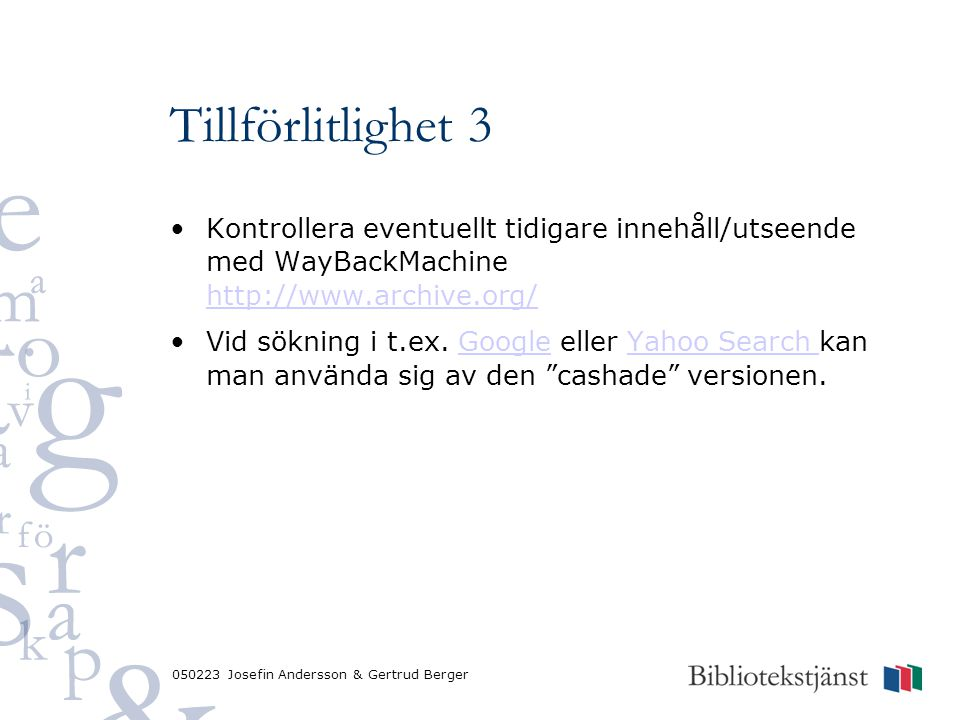 050223 Josefin Andersson & Gertrud Berger Tillförlitlighet 3 Kontrollera eventuellt tidigare innehåll/utseende med WayBackMachine http://www.archive.org/ http://www.archive.org/ Vid sökning i t.ex.