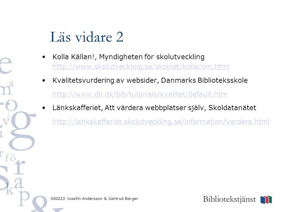 050223 Josefin Andersson & Gertrud Berger Läs vidare 2 Kolla Källan!, Myndigheten för skolutveckling http://www.skolutveckling.se/skolnet/kolla/om.html http://www.skolutveckling.se/skolnet/kolla/om.html Kvalitetsvurdering av websider, Danmarks Biblioteksskole http://www.db.dk/bib/tutorials/kvalitet/default.htm Länkskafferiet, Att värdera webbplatser själv, Skoldatanätet http://lankskafferiet.skolutveckling.se/information/vardera.html