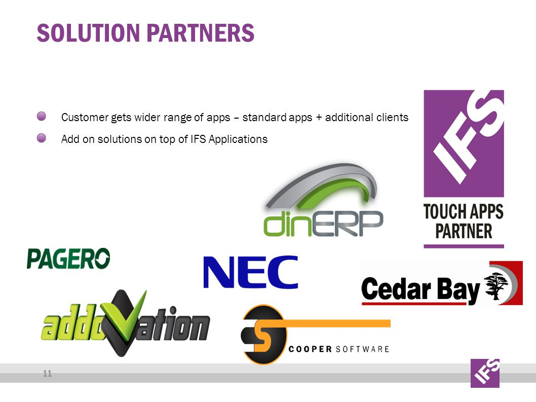 SOLUTION PARTNERS Customer gets wider range of apps – standard apps + additional clients Add on solutions on top of IFS Applications 11