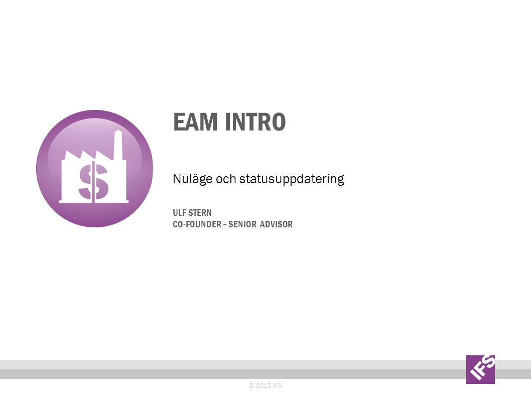 EAM INTRO © 2013 IFS Nuläge och statusuppdatering ULF STERN CO-FOUNDER – SENIOR ADVISOR