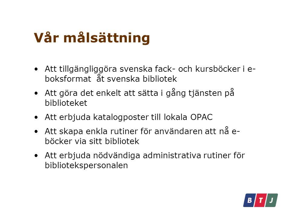 Vår målsättning Att tillgängliggöra svenska fack- och kursböcker i e- boksformat åt svenska bibliotek Att göra det enkelt att sätta i gång tjänsten på biblioteket Att erbjuda katalogposter till lokala OPAC Att skapa enkla rutiner för användaren att nå e- böcker via sitt bibliotek Att erbjuda nödvändiga administrativa rutiner för bibliotekspersonalen