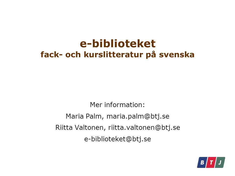 e-biblioteket fack- och kurslitteratur på svenska Mer information: Maria Palm, maria.palm@btj.se Riitta Valtonen, riitta.valtonen@btj.se e-biblioteket@btj.se