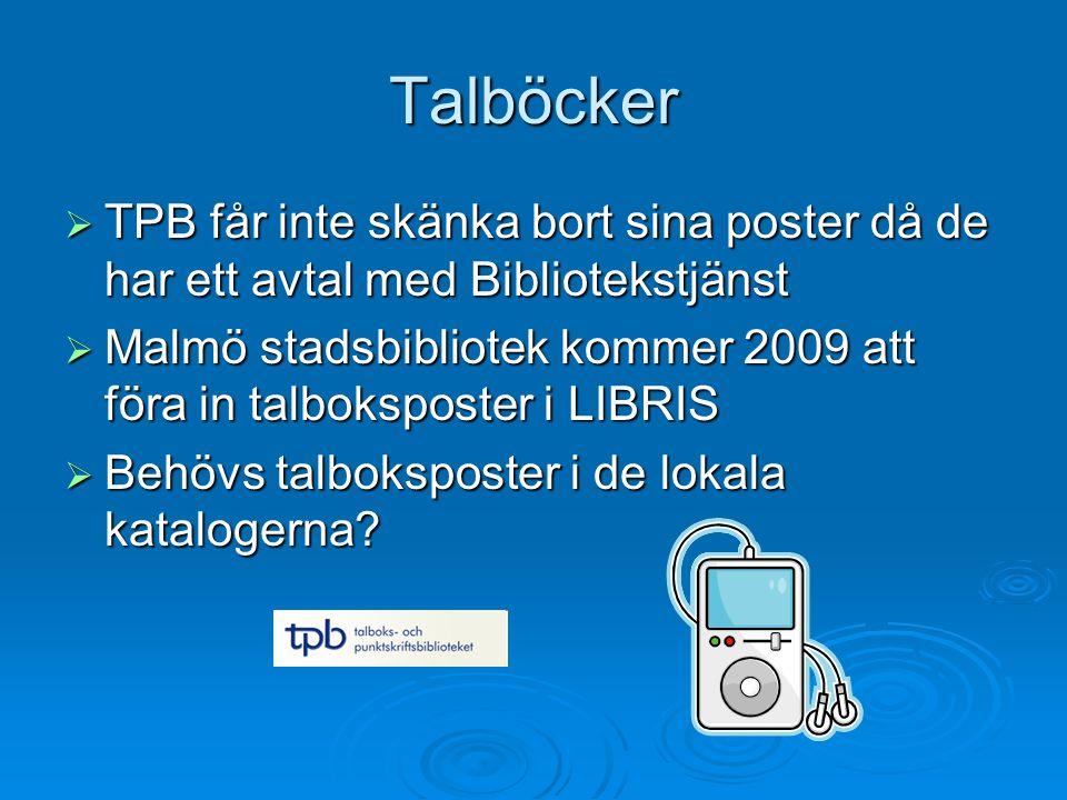 Talböcker  TPB får inte skänka bort sina poster då de har ett avtal med Bibliotekstjänst  Malmö stadsbibliotek kommer 2009 att föra in talboksposter i LIBRIS  Behövs talboksposter i de lokala katalogerna?
