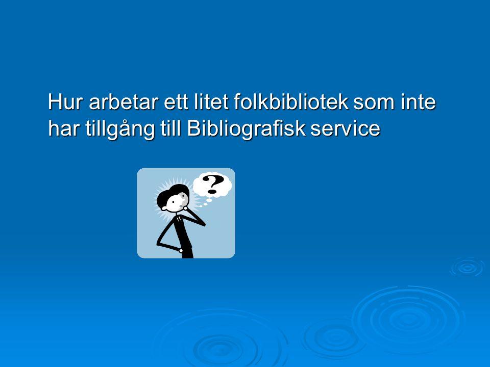 Hur arbetar ett litet folkbibliotek som inte har tillgång till Bibliografisk service Hur arbetar ett litet folkbibliotek som inte har tillgång till Bibliografisk service