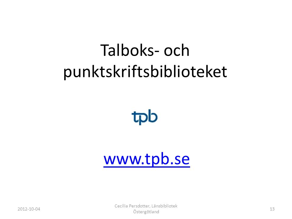 Talboks- och punktskriftsbiblioteket www.tpb.se 2012-10-04 Cecilia Persdotter, Länsbibliotek Östergötland 13