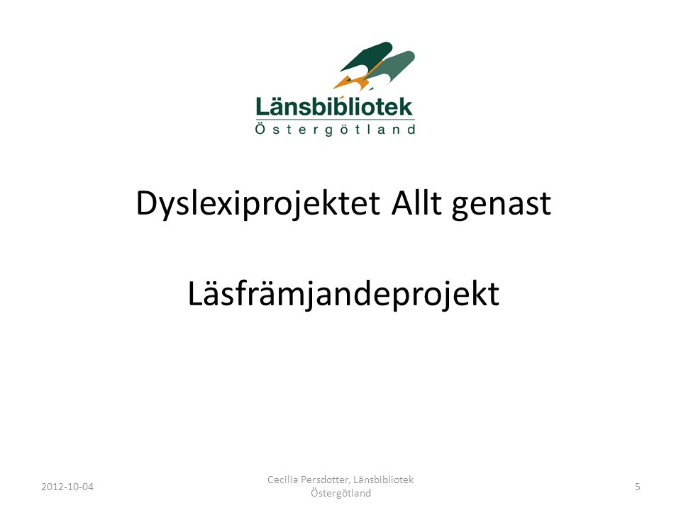 Dyslexiprojektet Allt genast Läsfrämjandeprojekt 2012-10-04 Cecilia Persdotter, Länsbibliotek Östergötland 5