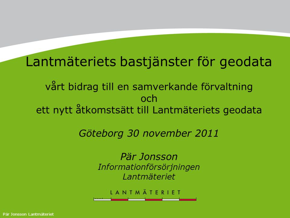 Pär Jonsson Lantmäteriet Lantmäteriets bastjänster för geodata vårt bidrag till en samverkande förvaltning och ett nytt åtkomstsätt till Lantmäteriets geodata Göteborg 30 november 2011 Pär Jonsson Informationförsörjningen Lantmäteriet