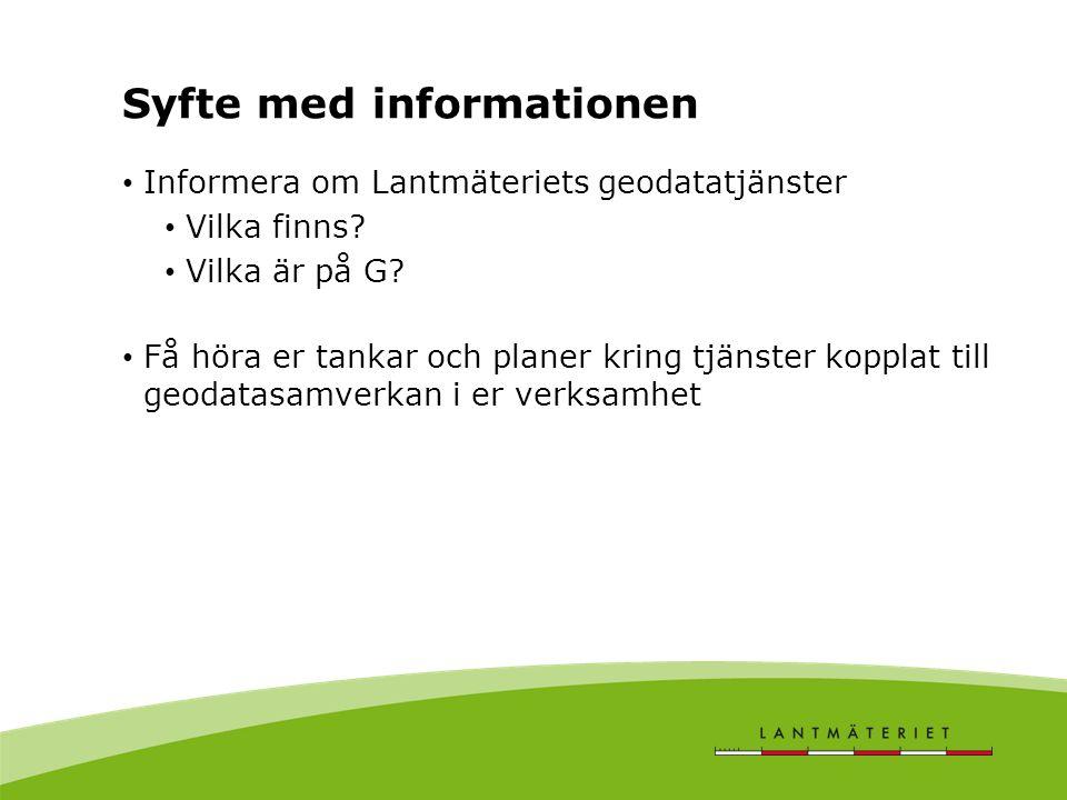 Syfte med informationen Informera om Lantmäteriets geodatatjänster Vilka finns? Vilka är på G? Få höra er tankar och planer kring tjänster kopplat til