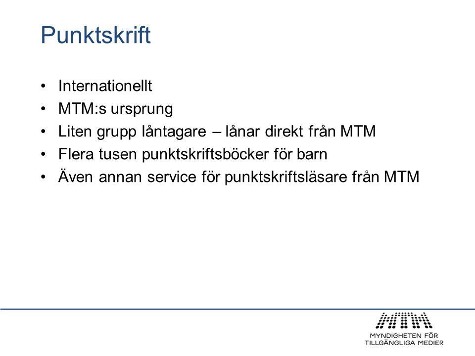Punktskrift Internationellt MTM:s ursprung Liten grupp låntagare – lånar direkt från MTM Flera tusen punktskriftsböcker för barn Även annan service fö