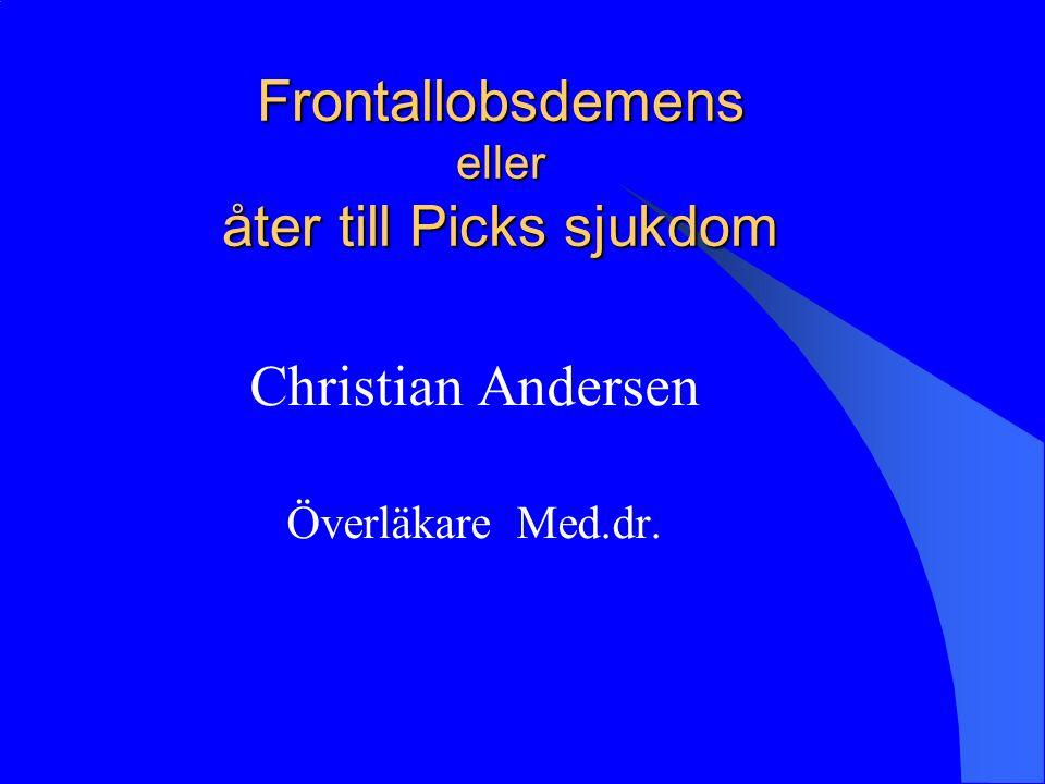 Frontallobsdemens eller åter till Picks sjukdom Christian Andersen Överläkare Med.dr.