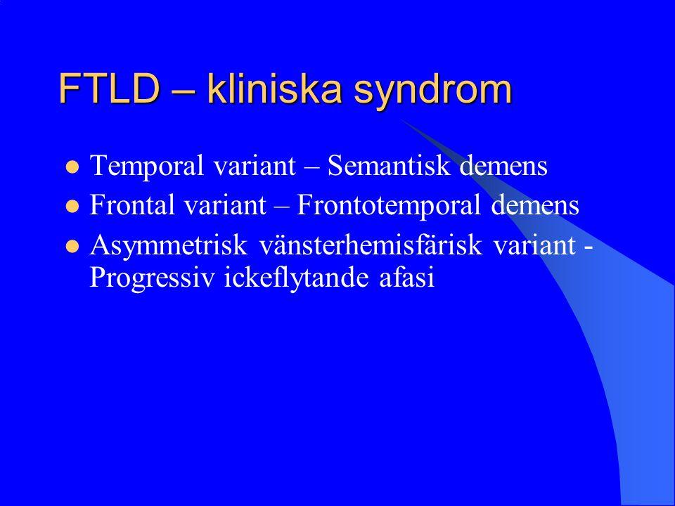 FTLD – kliniska syndrom Temporal variant – Semantisk demens Frontal variant – Frontotemporal demens Asymmetrisk vänsterhemisfärisk variant - Progressiv ickeflytande afasi