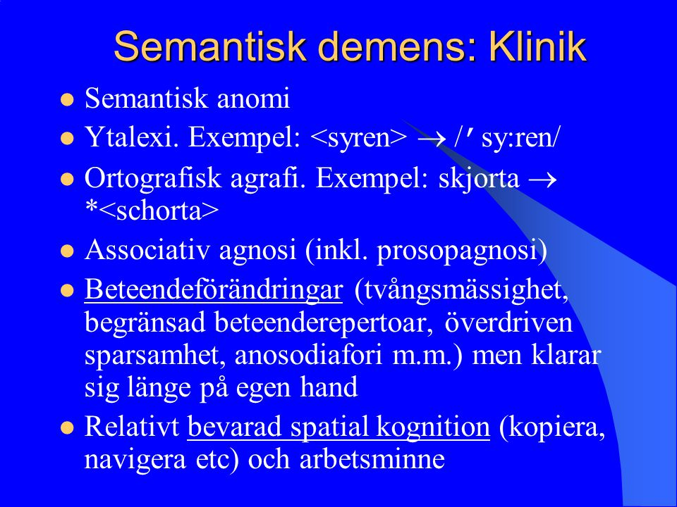 Semantisk demens: Klinik Semantisk anomi Ytalexi. Exempel:  / ' sy:ren/ Ortografisk agrafi. Exempel: skjorta  * Associativ agnosi (inkl. prosopagnos
